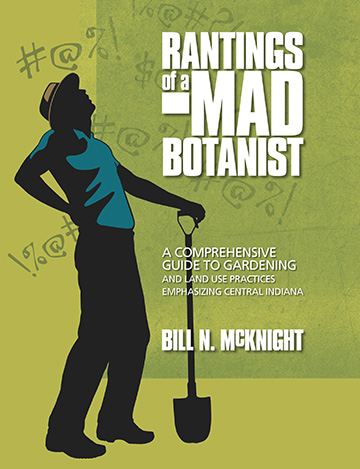 Rantings of a Mad Botanist: A Comprehensive Guide to Gardening and Land use Practices Emphasizing Central Indiana